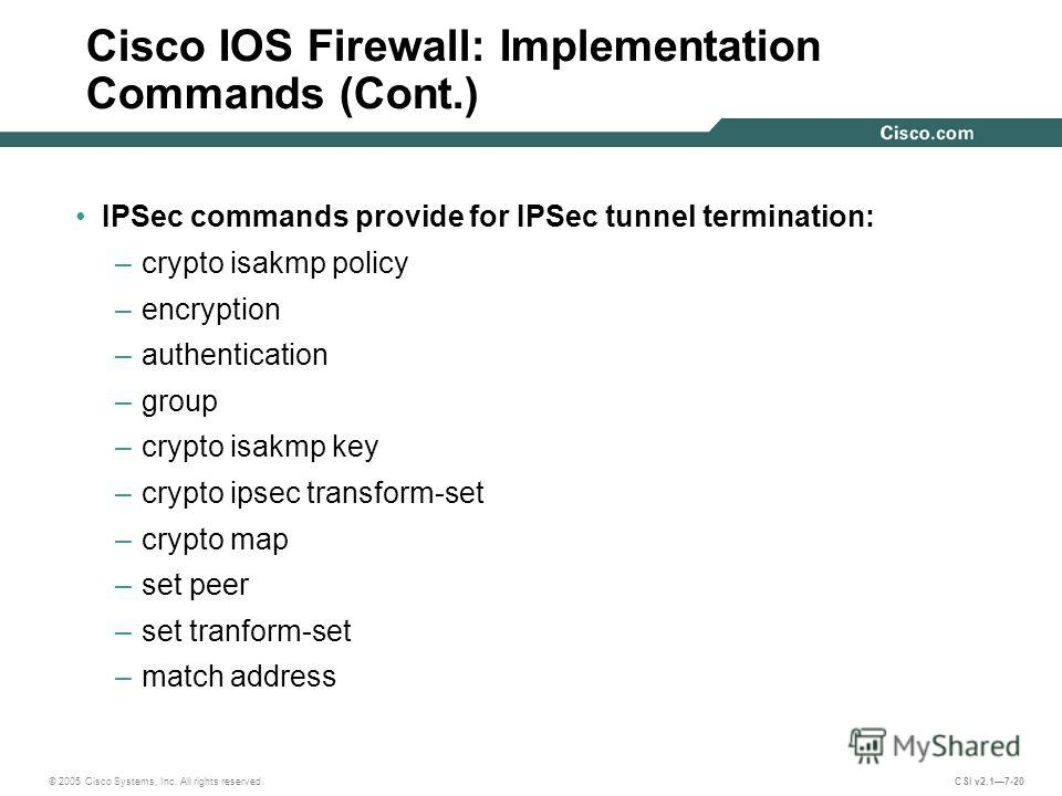 © 2005 Cisco Systems, Inc. All rights reserved. CSI v2.17-20 Cisco IOS Firewall: Implementation Commands (Cont.) IPSec commands provide for IPSec tunnel termination: –crypto isakmp policy –encryption –authentication –group –crypto isakmp key –crypto