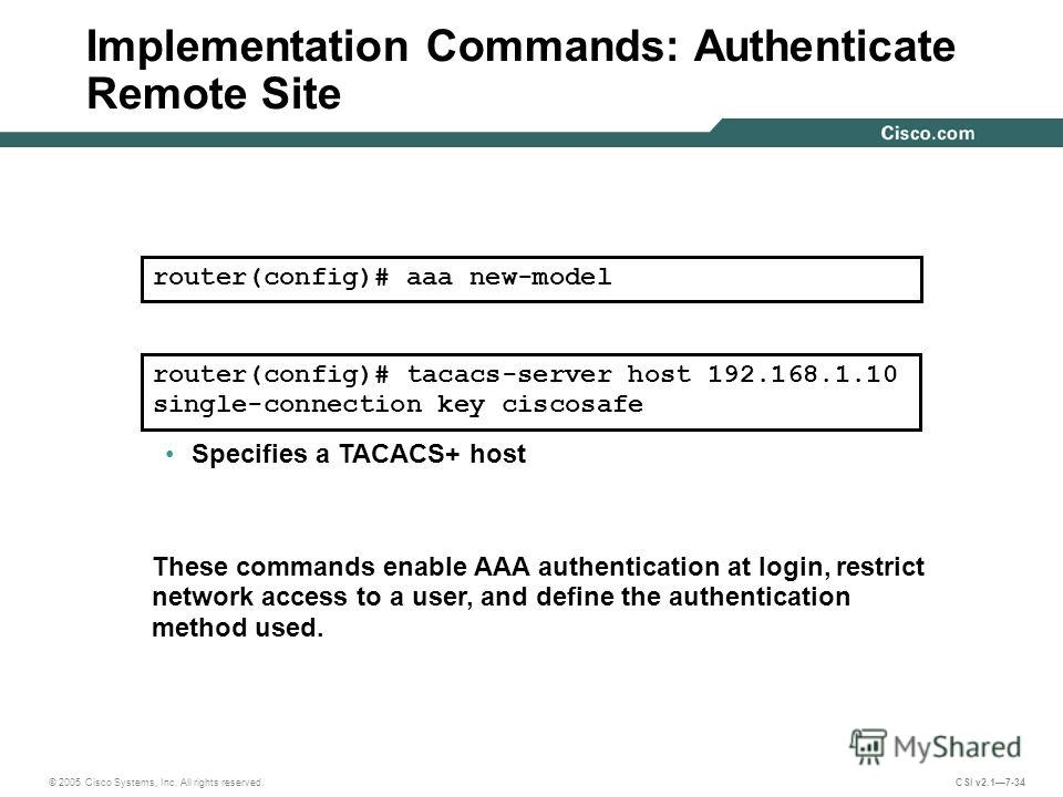 © 2005 Cisco Systems, Inc. All rights reserved. CSI v2.17-34 Implementation Commands: Authenticate Remote Site Enables the AAA access control model router(config)# aaa new-model Specifies a TACACS+ host These commands enable AAA authentication at log