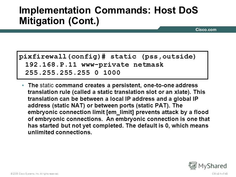 © 2005 Cisco Systems, Inc. All rights reserved. CSI v2.17-43 Implementation Commands: Host DoS Mitigation (Cont.) The static command creates a persistent, one-to-one address translation rule (called a static translation slot or an xlate). This transl