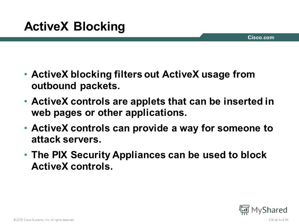 © 2005 Cisco Systems, Inc. All rights reserved. CSI v2.17-51 ActiveX Blocking ActiveX blocking filters out ActiveX usage from outbound packets. ActiveX controls are applets that can be inserted in web pages or other applications. ActiveX controls can