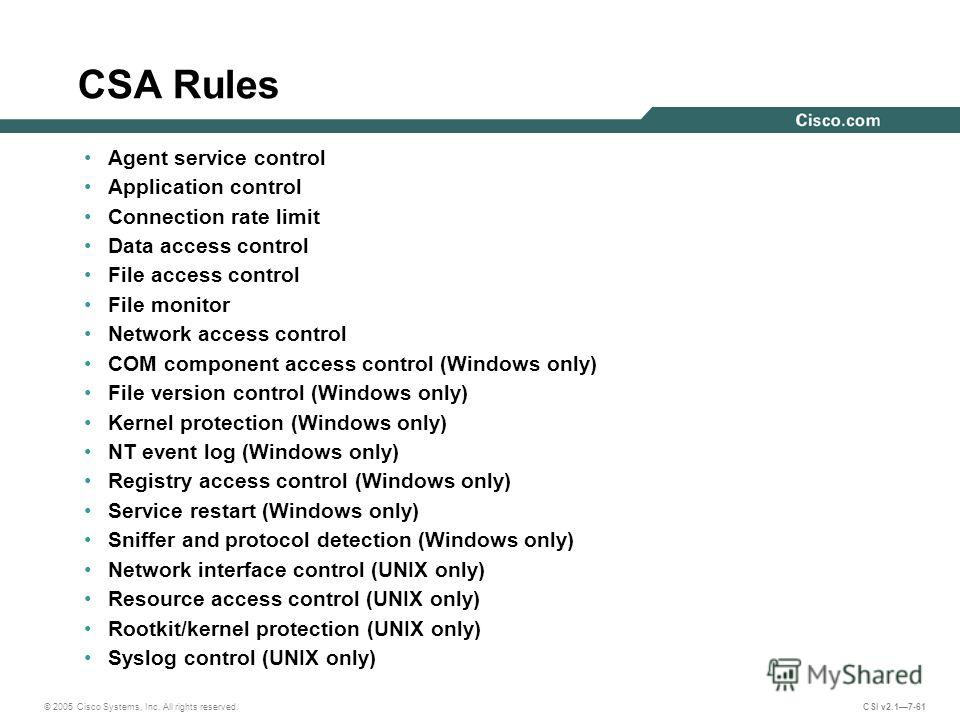 © 2005 Cisco Systems, Inc. All rights reserved. CSI v2.17-61 CSA Rules Agent service control Application control Connection rate limit Data access control File access control File monitor Network access control COM component access control (Windows o