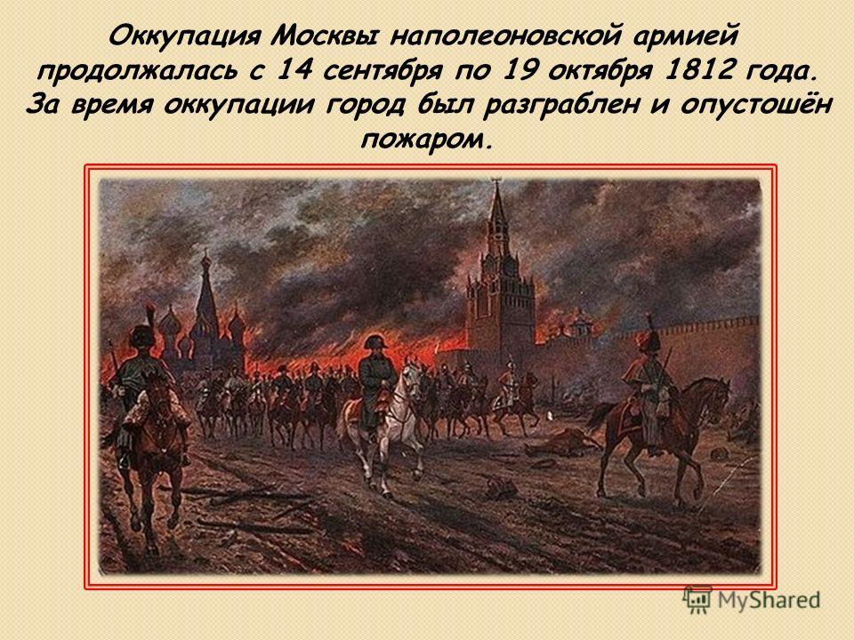 Оккупация Москвы наполеоновской армией продолжалась с 14 сентября по 19 октября 1812 года. За время оккупации город был разграблен и опустошён пожаром.