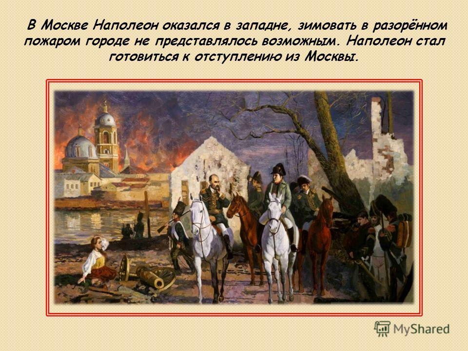 В Москве Наполеон оказался в западне, зимовать в разорённом пожаром городе не представлялось возможным. Наполеон стал готовиться к отступлению из Москвы.
