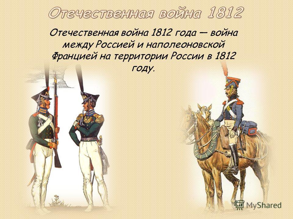 Отечественная война 1812 года война между Россией и наполеоновской Францией на территории России в 1812 году.