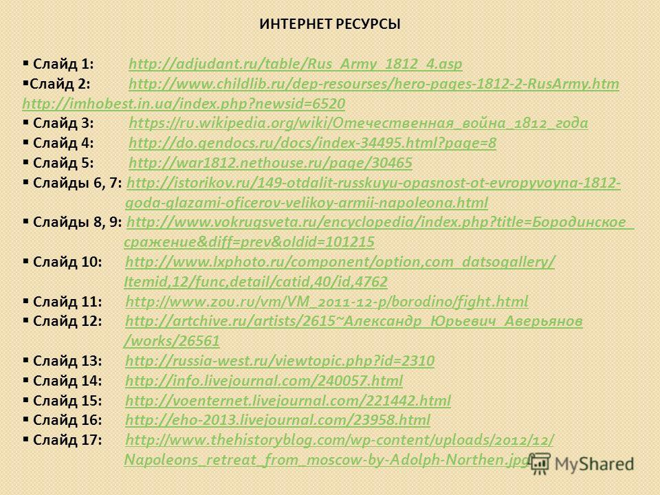 ИНТЕРНЕТ РЕСУРСЫ Слайд 1: http://adjudant.ru/table/Rus_Army_1812_4.asphttp://adjudant.ru/table/Rus_Army_1812_4. asp Слайд 2: http://www.childlib.ru/dep-resourses/hero-pages-1812-2-RusArmy.htmhttp://www.childlib.ru/dep-resourses/hero-pages-1812-2-RusA