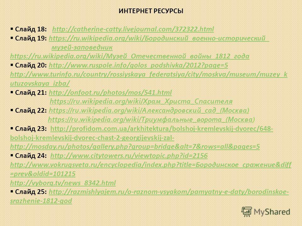 ИНТЕРНЕТ РЕСУРСЫ Слайд 18: http://catherine-catty.livejournal.com/372322.htmlhttp://catherine-catty.livejournal.com/372322. html Слайд 19: https://ru.wikipedia.org/wiki/Бородинский_военно-исторический_https://ru.wikipedia.org/wiki/Бородинский_военно-