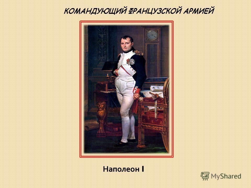Наполеон I КОМАНДУЮЩИЙ ФРАНЦУЗСКОЙ АРМИЕЙ