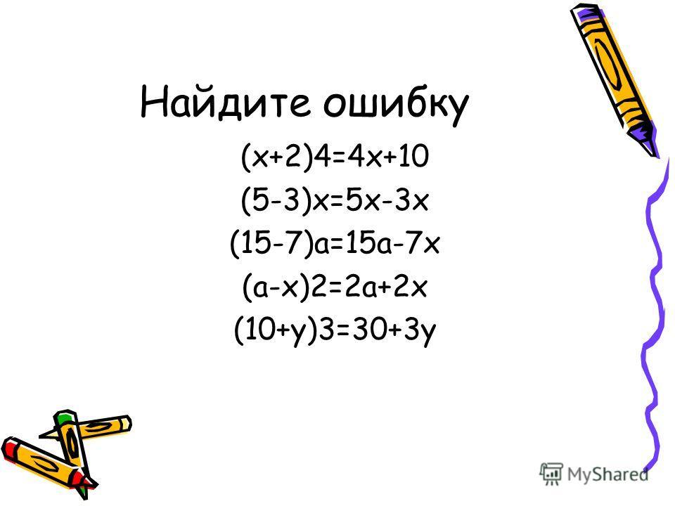 Найдите ошибку (х+2)4=4 х+10 (5-3)х=5 х-3 х (15-7)а=15 а-7 х (а-х)2=2 а+2 х (10+у)3=30+3 у