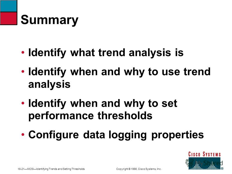 18-21MCSIIdentifying Trends and Setting Thresholds Copyright © 1998, Cisco Systems, Inc. Identify what trend analysis is Identify when and why to use trend analysis Identify when and why to set performance thresholds Configure data logging properties