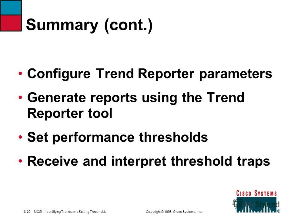 18-22MCSIIdentifying Trends and Setting Thresholds Copyright © 1998, Cisco Systems, Inc. Configure Trend Reporter parameters Generate reports using the Trend Reporter tool Set performance thresholds Receive and interpret threshold traps Summary (cont