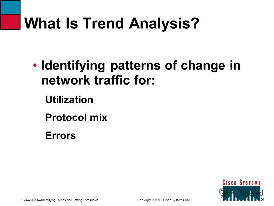 18-4MCSIIdentifying Trends and Setting Thresholds Copyright © 1998, Cisco Systems, Inc. Identifying patterns of change in network traffic for: Utilization Protocol mix Errors What Is Trend Analysis?