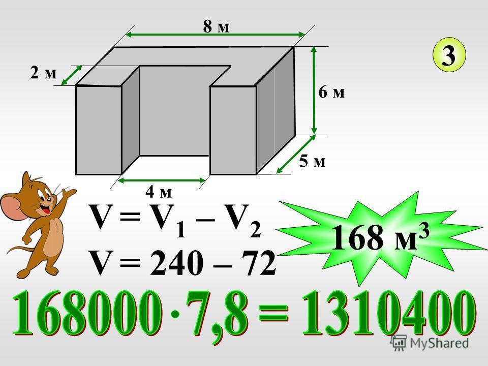 4 м 2 м 5 м 6 м 8 м 3 V = V 1 – V 2 V = 240 – 72 168 м 3