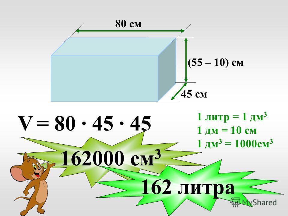 45 см 80 см (55 – 10) см V = 80 · 45 · 45 162000 см 3 162 литра 1 литр = 1 дм 3 1 дм = 10 см 1 дм 3 = 1000 см 3