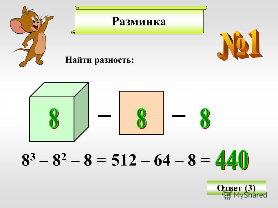 Разминка Найти разность: Ответ (3) __ 8 3 – 8 2 – 8 =512 – 64 – 8 =