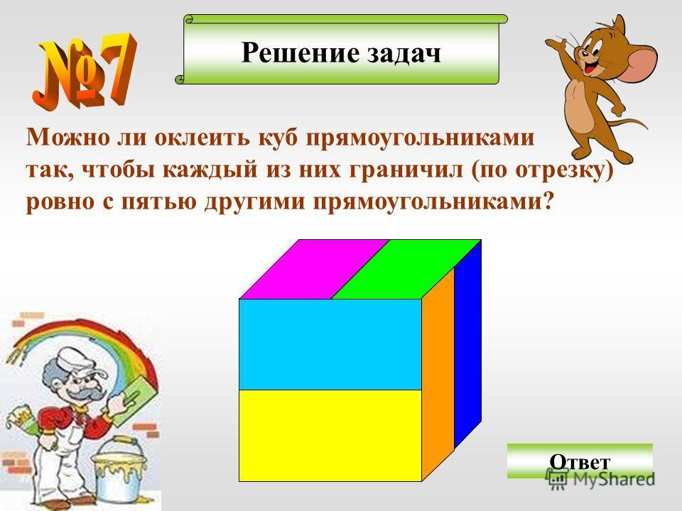 Решение задач Можно ли оклеить куб прямоугольниками так, чтобы каждый из них граничил (по отрезку) ровно с пятью другими прямоугольниками? Ответ