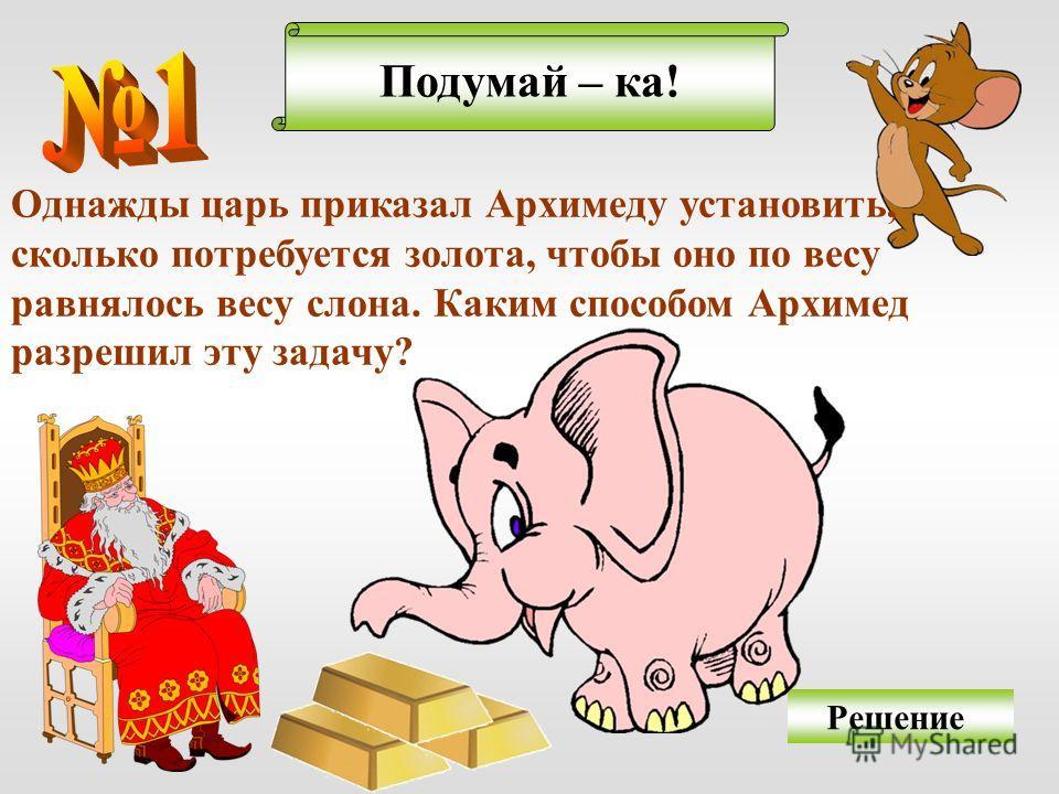 Подумай – ка! Решение Однажды царь приказал Архимеду установить, сколько потребуется золота, чтобы оно по весу равнялось весу слона. Каким способом Архимед разрешил эту задачу?