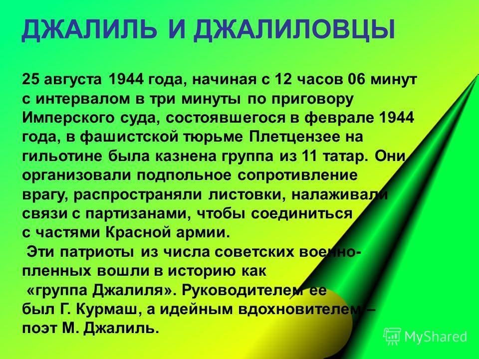 ДЖАЛИЛЬ И ДЖАЛИЛОВЦЫ 25 августа 1944 года, начиная с 12 часов 06 минут с интервалом в три минуты по приговору Имперского суда, состоявшегося в феврале 1944 года, в фашистской тюрьме Плетцензее на гильотине была казнена группа из 11 татар. Они организ