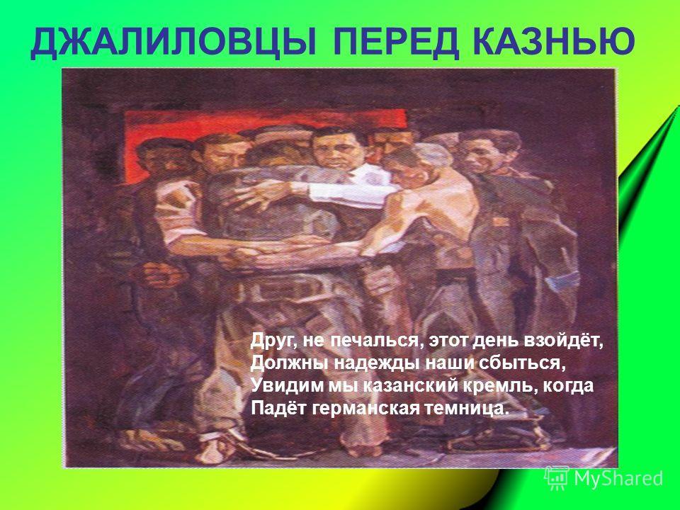 Друг, не печалься, этот день взойдёт, Должны надежды наши сбыться, Увидим мы казанский кремль, когда Падёт германская темница. ДЖАЛИЛОВЦЫ ПЕРЕД КАЗНЬЮ