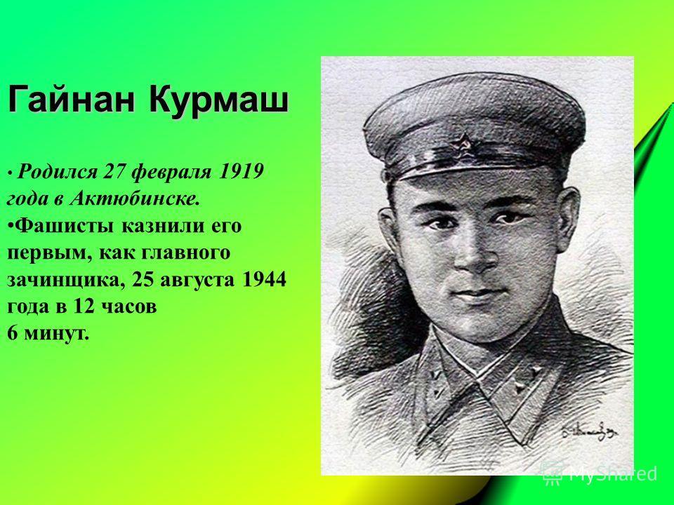 Гайнан Курмаш Родился 27 февраля 1919 года в Актюбинске. Фашисты казнили его первым, как главного зачинщика, 25 августа 1944 года в 12 часов 6 минут.