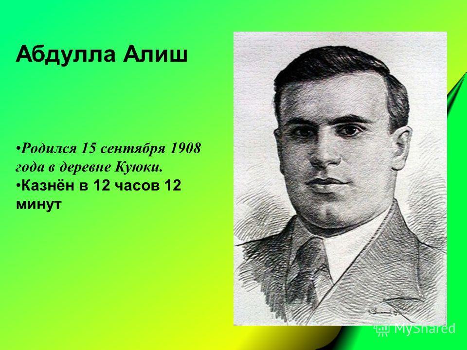 Абдулла Алиш Родился 15 сентября 1908 года в деревне Куюки. Казнён в 12 часов 12 минут