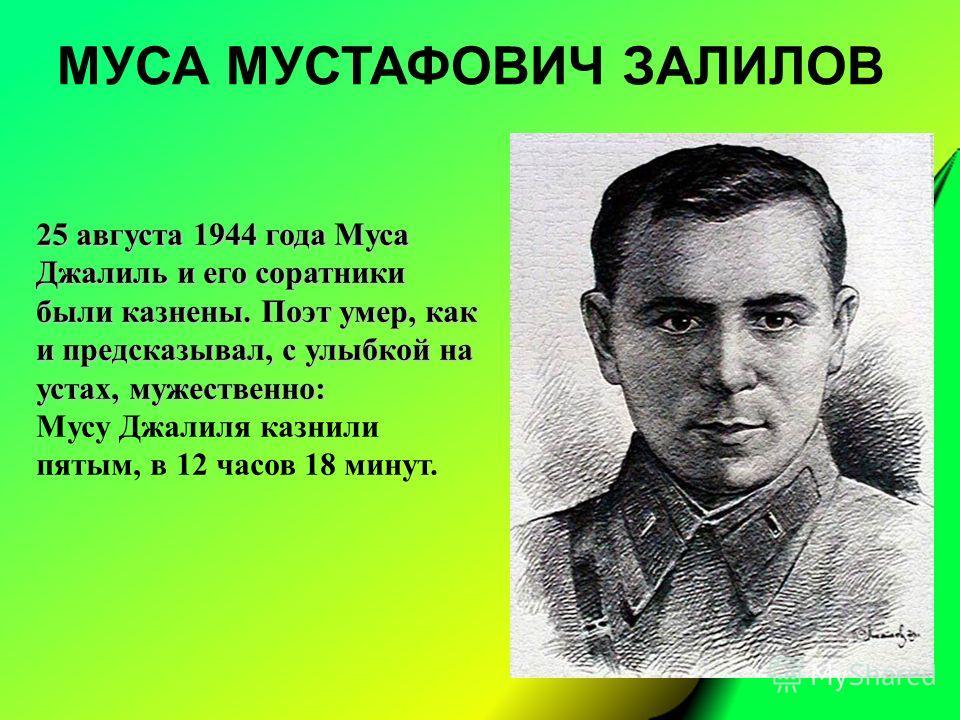 МУСА МУСТАФОВИЧ ЗАЛИЛОВ 25 августа 1944 года Муса Джалиль и его соратники были казнены. Поэт умер, как и предсказывал, с улыбкой на устах, мужественно: Мусу Джалиля казнили пятым, в 12 часов 18 минут.