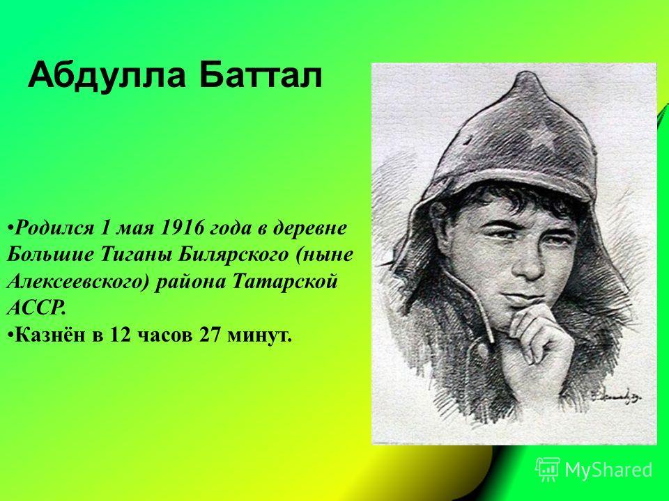 Абдулла Баттал Родился 1 мая 1916 года в деревне Большие Тиганы Билярского (ныне Алексеевского) района Татарской АССР. Казнён в 12 часов 27 минут.