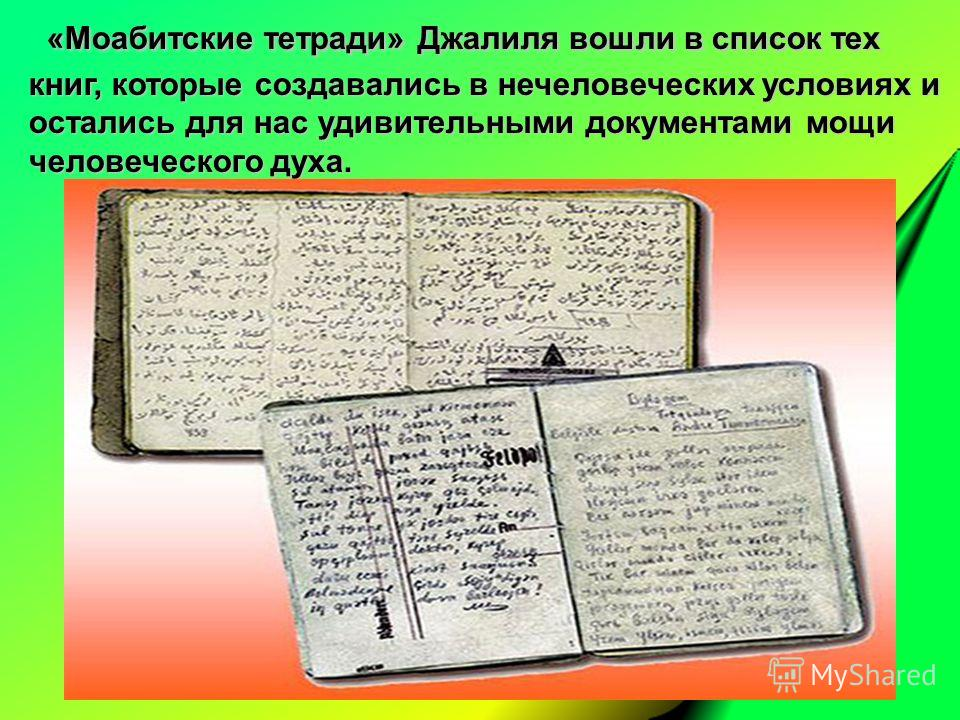 «Моабитские тетради» Джалиля вошли в список тех книг, которые создавались в нечеловеческих условиях и остались для нас удивительными документами мощи человеческого духа. «Моабитские тетради» Джалиля вошли в список тех книг, которые создавались в нече