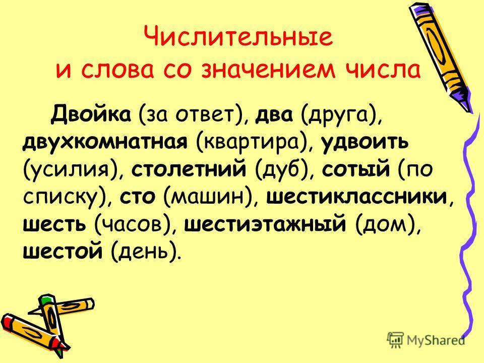 Числительные и слова со значением числа Двойка (за ответ), два (друга), двухкомнатная (квартира), удвоить (усилия), столетний (дуб), сотый (по списку), сто (машин), шестиклассники, шесть (часов), шестиэтажный (дом), шестой (день).