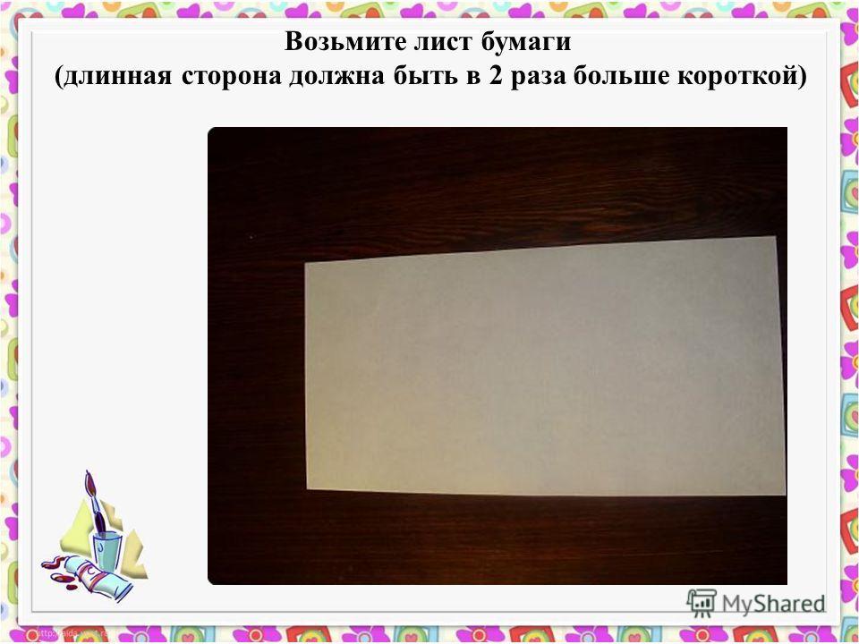 Возьмите лист бумаги (длинная сторона должна быть в 2 раза больше короткой)