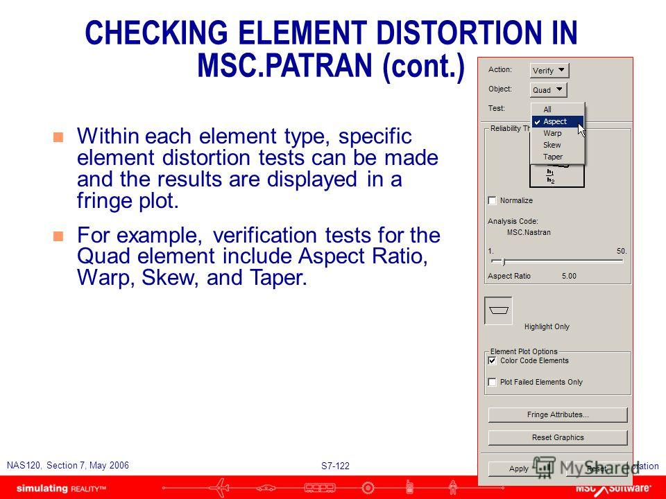 S7-121 NAS120, Section 7, May 2006 Copyright 2006 MSC.Software Corporation CHECKING ELEMENT DISTORTION IN MSC.PATRAN (cont.)