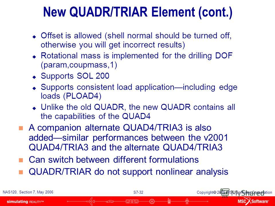 S7-31 NAS120, Section 7, May 2006 Copyright 2006 MSC.Software Corporation New QUADR/TRIAR Element n A new QUADR/TRIAR element has been added to MSC.Nastran since version 2004 n Similar to the old QUADR/TRIAR element, it has stiffness in the drilling