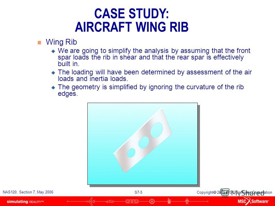 S7-4 NAS120, Section 7, May 2006 Copyright 2006 MSC.Software Corporation Wing Rib n Problem Description u We are tasked with analyzing a wing rib, which is part of the wing structure of a light aircraft. u The wing rib is attached to the front and re