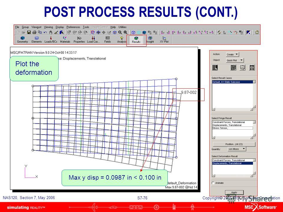 S7-75 NAS120, Section 7, May 2006 Copyright 2006 MSC.Software Corporation n Post Processing the Results u Examine the maximum vertical deflection. The allowable deflection is 0.100 inch. u Examine the rib tensile stresses and shear stresses. l Must b