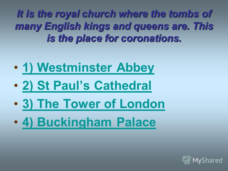 It is the royal church where the tombs of many English kings and queens are. This is the place for coronations. 1) Westminster Abbey 2) St Pauls Cathedral 3) The Tower of London 4) Buckingham Palace