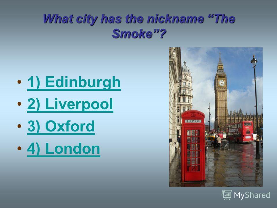 What city has the nickname The Smoke? 1) Edinburgh 2) Liverpool 3) Oxford 4) London