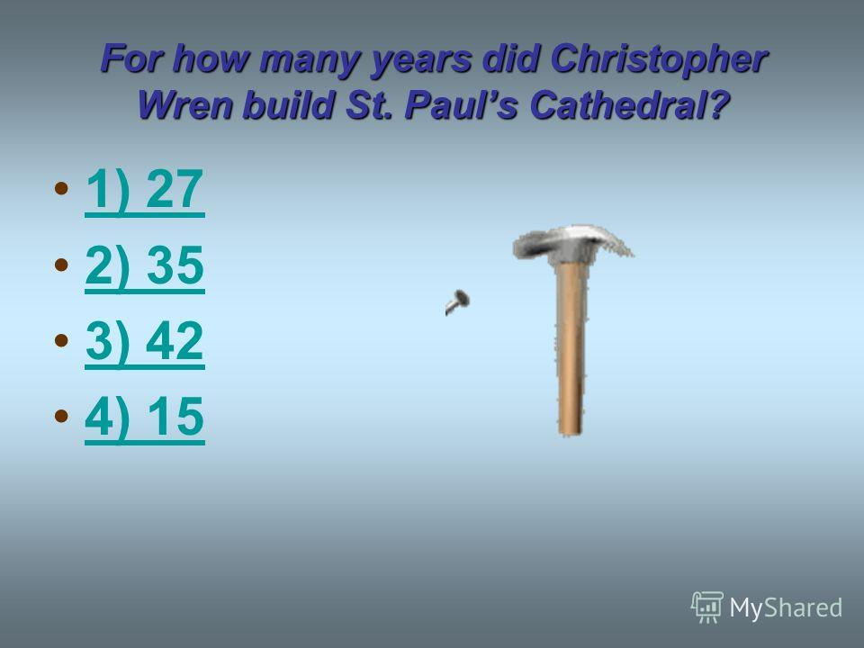 For how many years did Christopher Wren build St. Pauls Cathedral? 1) 27 2) 35 3) 42 4) 15