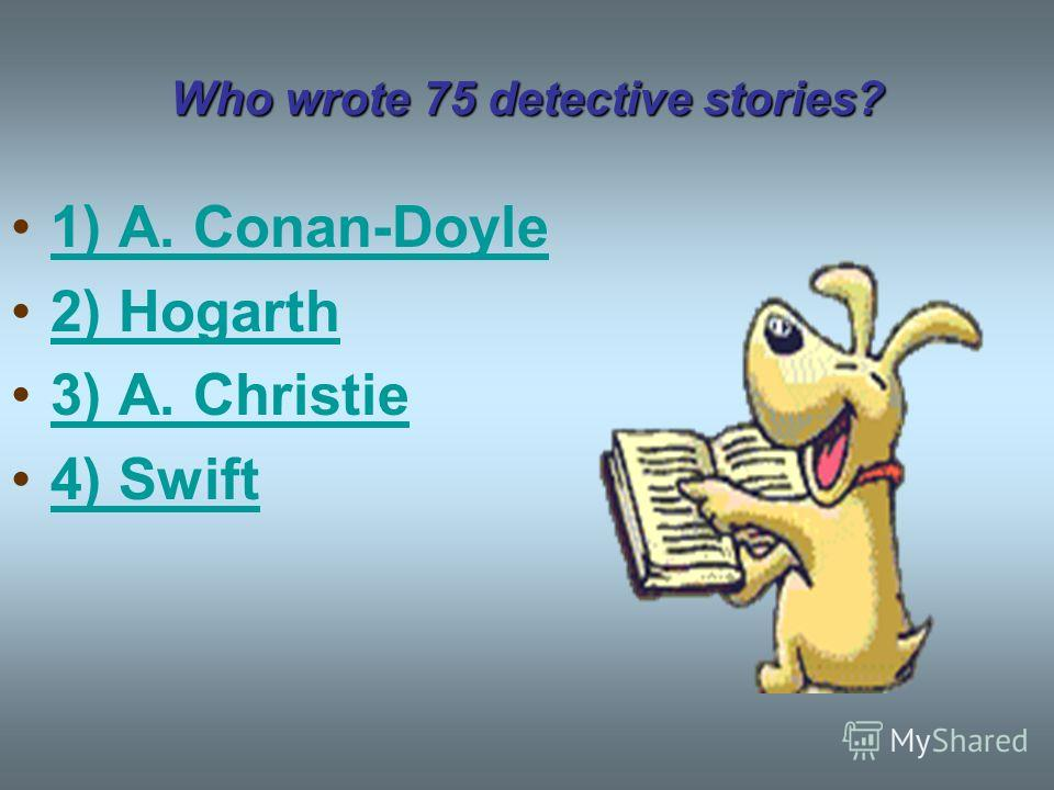 Who wrote 75 detective stories? 1) A. Conan-Doyle 2) Hogarth 3) A. Christie 4) Swift