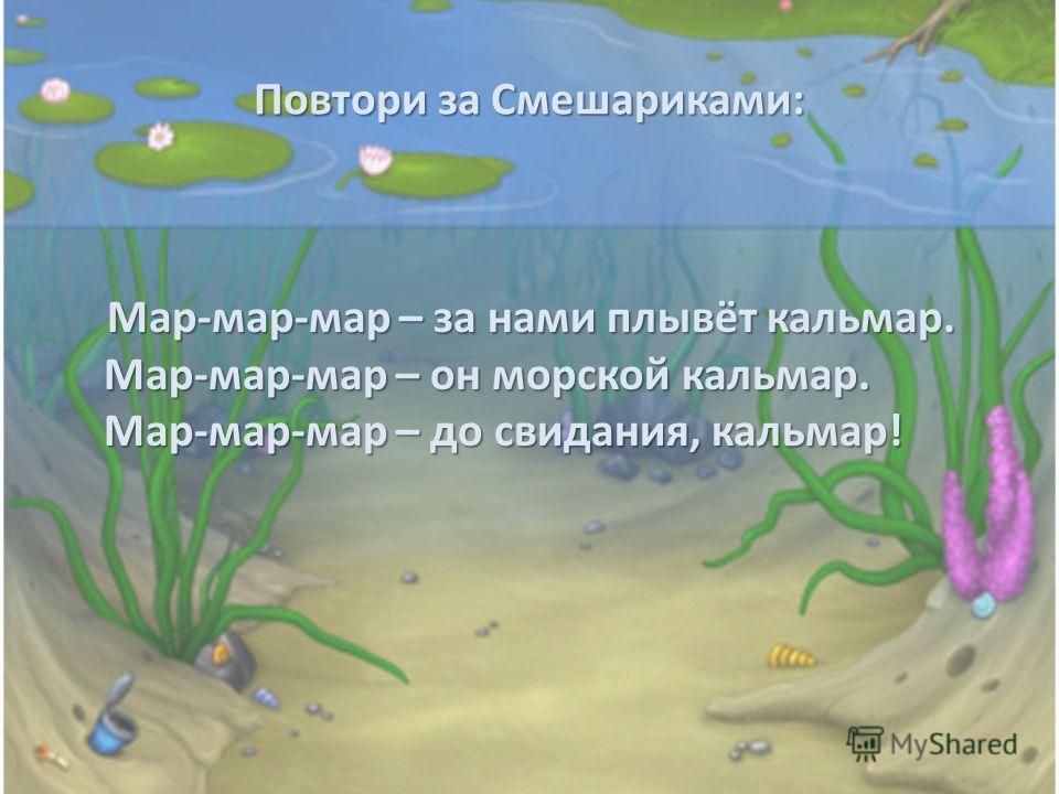 Повтори за Смешариками: Мар-мар-мар – за нами плывёт кальмар. Мар-мар-мар – он морской кальмар. Мар-мар-мар – до свидания, кальмар! Мар-мар-мар – за нами плывёт кальмар. Мар-мар-мар – он морской кальмар. Мар-мар-мар – до свидания, кальмар!