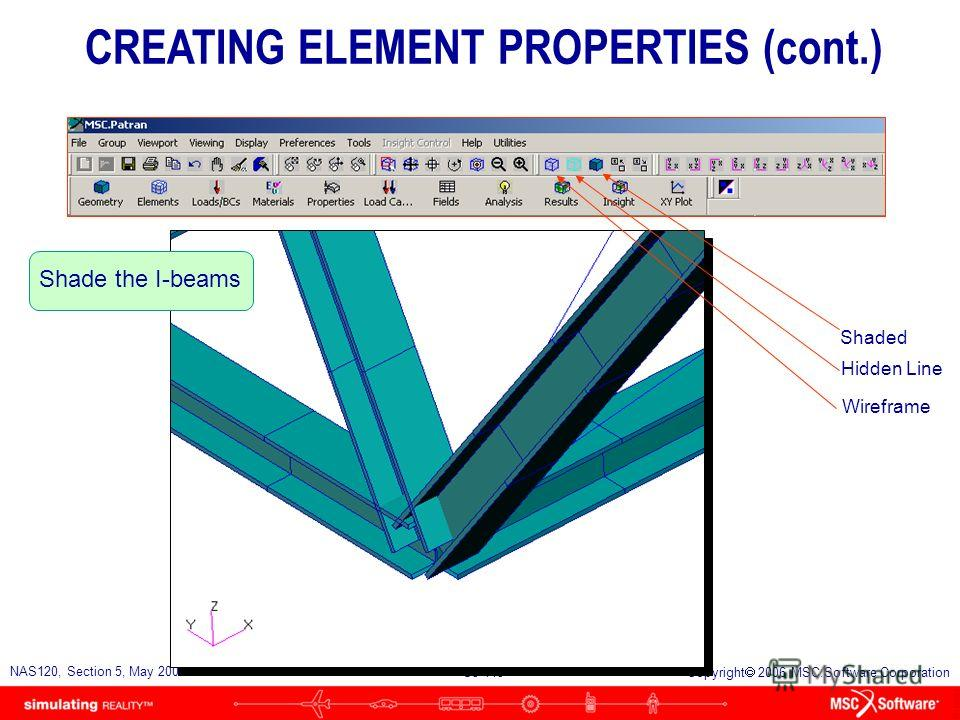 S5-114 NAS120, Section 5, May 2006 Copyright 2006 MSC.Software Corporation Zoom in to verify that the I-beams are oriented correctly CREATING ELEMENT PROPERTIES (cont.)