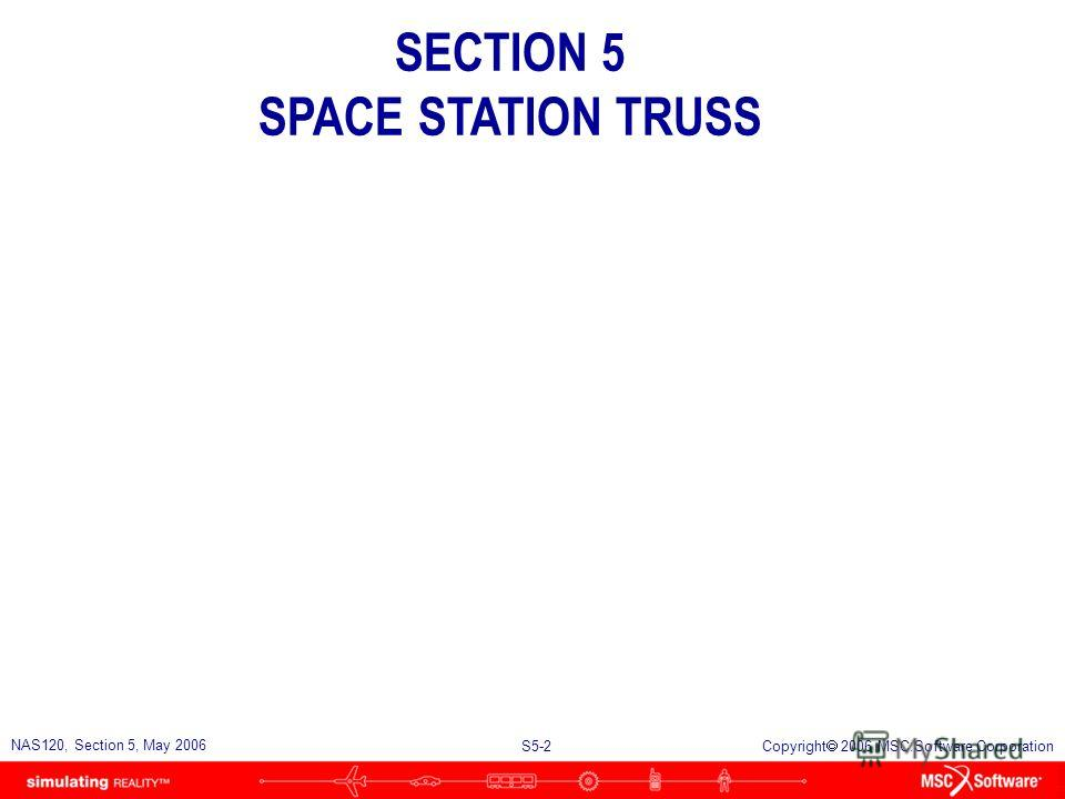 S5-1 NAS120, Section 5, May 2006 Copyright 2006 MSC.Software Corporation SECTION 5 SPACE STATION TRUSS