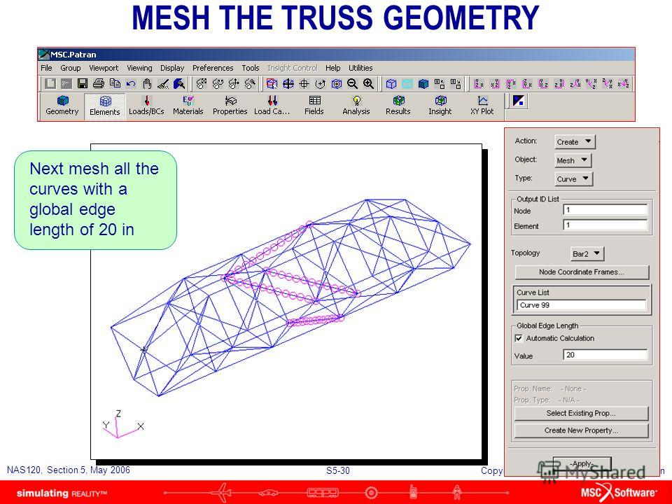 S5-29 NAS120, Section 5, May 2006 Copyright 2006 MSC.Software Corporation Set up a mesh seed of 12 elements per curve to control the mesh density on the 4 diagonal members in the longest bay SETTING UP MESH SEEDS