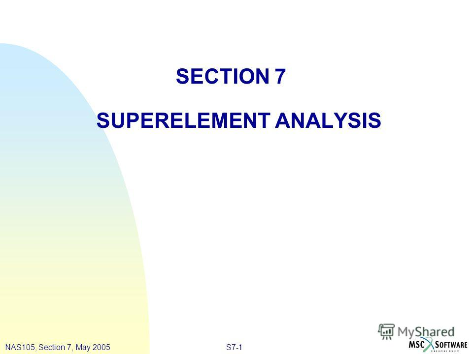 S7-1NAS105, Section 7, May 2005 SECTION 7 SUPERELEMENT ANALYSIS