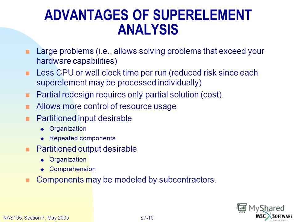 S7-10NAS105, Section 7, May 2005 ADVANTAGES OF SUPERELEMENT ANALYSIS n Large problems (i.e., allows solving problems that exceed your hardware capabilities) n Less CPU or wall clock time per run (reduced risk since each superelement may be processed