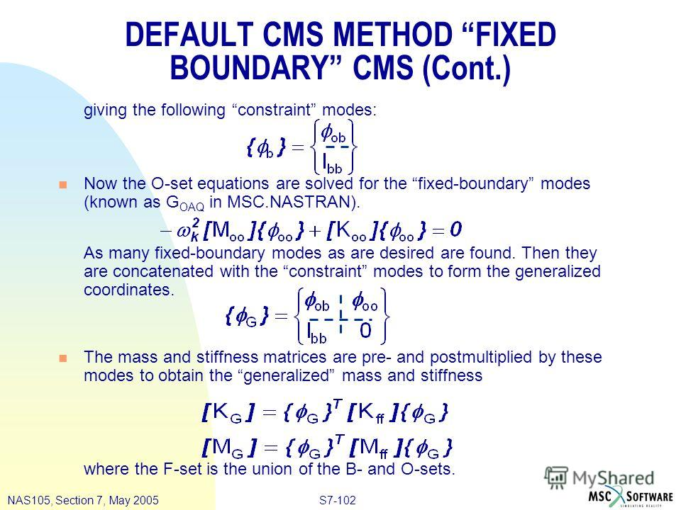 S7-102NAS105, Section 7, May 2005 DEFAULT CMS METHOD FIXED BOUNDARY CMS (Cont.) giving the following constraint modes: n Now the O-set equations are solved for the fixed-boundary modes (known as G OAQ in MSC.NASTRAN). As many fixed-boundary modes as