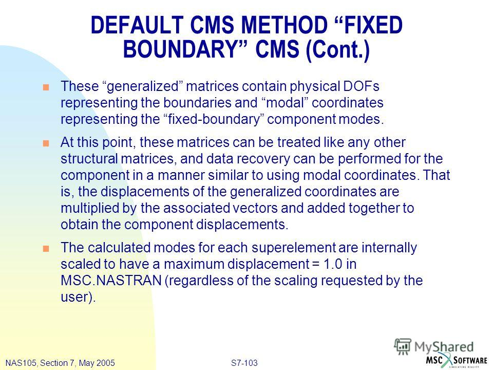 S7-103NAS105, Section 7, May 2005 DEFAULT CMS METHOD FIXED BOUNDARY CMS (Cont.) n These generalized matrices contain physical DOFs representing the boundaries and modal coordinates representing the fixed-boundary component modes. n At this point, the
