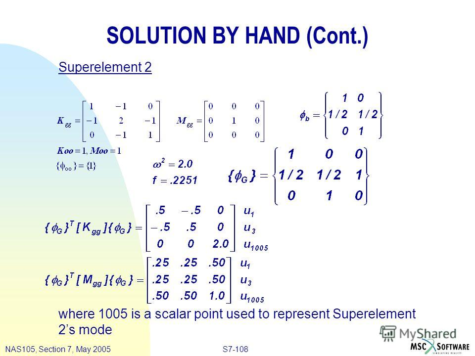 S7-108NAS105, Section 7, May 2005 SOLUTION BY HAND (Cont.) Superelement 2 where 1005 is a scalar point used to represent Superelement 2s mode