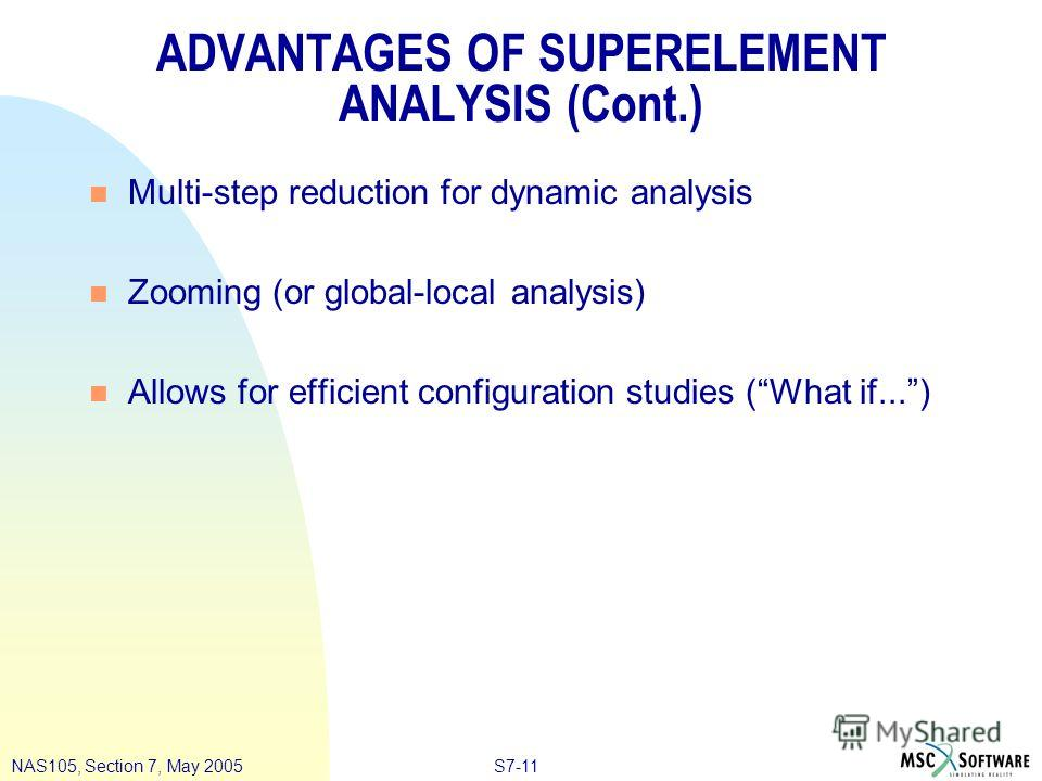 S7-11NAS105, Section 7, May 2005 ADVANTAGES OF SUPERELEMENT ANALYSIS (Cont.) n Multi-step reduction for dynamic analysis n Zooming (or global-local analysis) n Allows for efficient configuration studies (What if...)