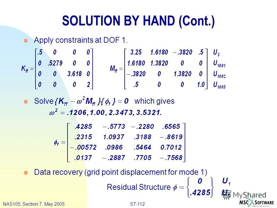 S7-112NAS105, Section 7, May 2005 SOLUTION BY HAND (Cont.) n Apply constraints at DOF 1. n Solve which gives n Data recovery (grid point displacement for mode 1) Residual Structure