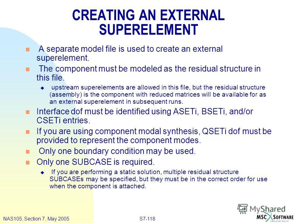 S7-118NAS105, Section 7, May 2005 CREATING AN EXTERNAL SUPERELEMENT n A separate model file is used to create an external superelement. n The component must be modeled as the residual structure in this file. u upstream superelements are allowed in th