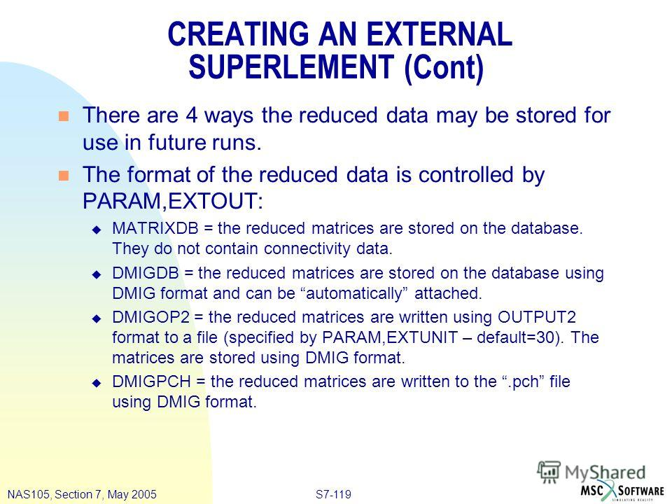 S7-119NAS105, Section 7, May 2005 CREATING AN EXTERNAL SUPERLEMENT (Cont) n There are 4 ways the reduced data may be stored for use in future runs. n The format of the reduced data is controlled by PARAM,EXTOUT: u MATRIXDB = the reduced matrices are